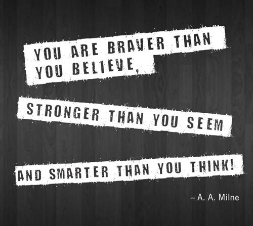 """You are braver than you believe, stronger than you seem, and smarter than you think!"" A.A. Milne."